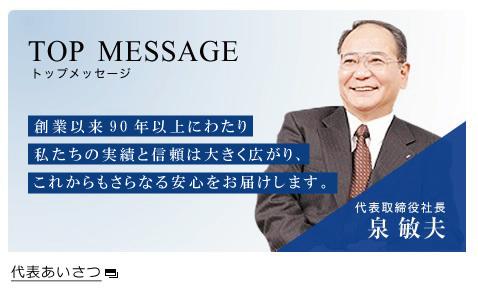 代表あいさつ TOP MESSAGE 創業以来92年にわたり 私たちの実績と信頼は大きく広がり、 これからもさらなる安心をお届けします。 代表取締役社長 泉 敏夫